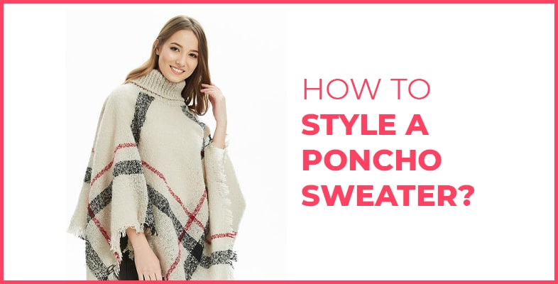 How To Style A Poncho Sweater