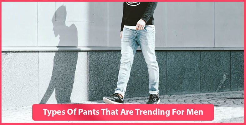 Types Of Pants That Are Trending For Men