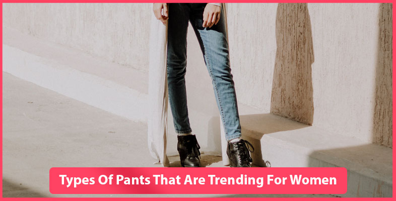 Types Of Pants That Are Trending For Women